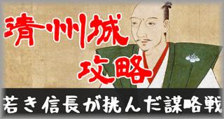 織田信長の清州城攻略戦 父をも成し得なかった大事件を「信長公記」から考える